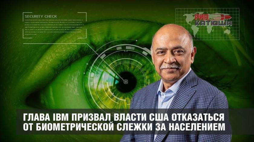 Глава IBM Арвинд Кришна призвал власти США отказаться от биометрической слежки за населением