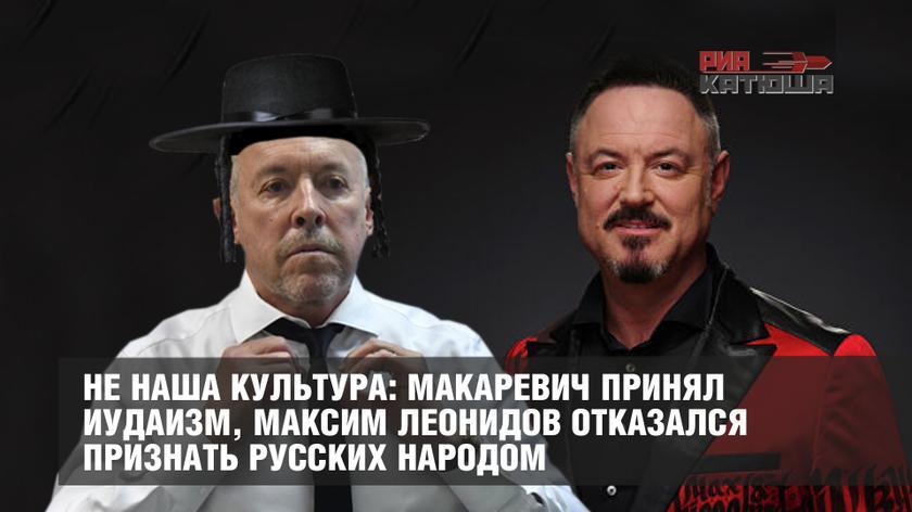 Не русская культура: Макаревич принял иудаизм, Леонидов отказался признать русских народом