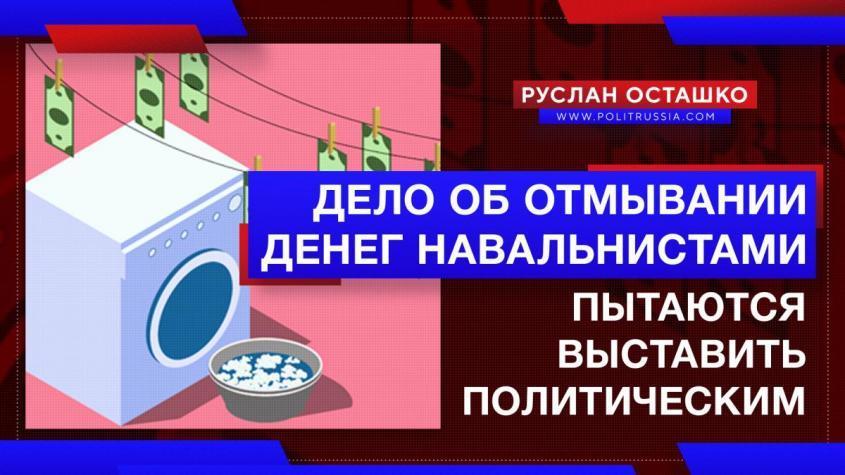 Пятая колонна пытается выставить дело об отмывании денег навальнистами «политическим»