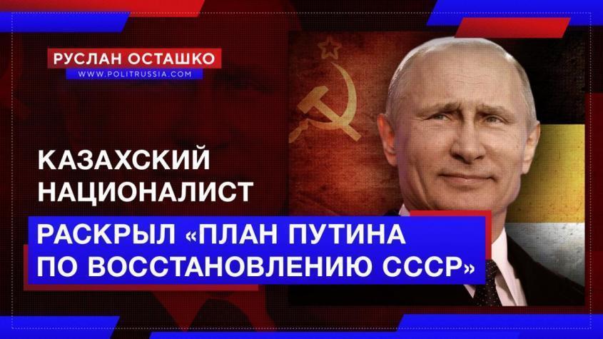 Националист из Казахстана раскрыл «коварный план Путина по восстановлению СССР»