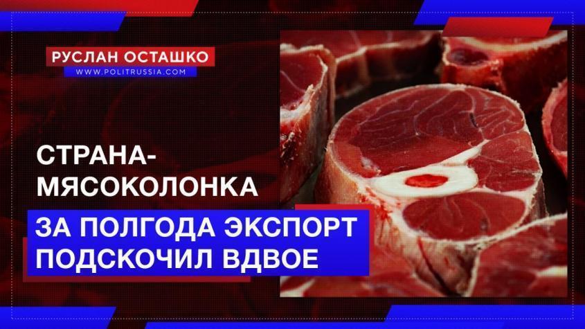 Россия – страна-мясоколонка: за полгода экспорт мяса вырос вдвое