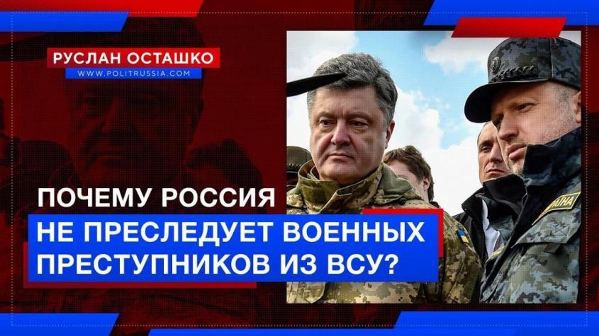Почему Россия не преследует военных преступников из ВСУ?