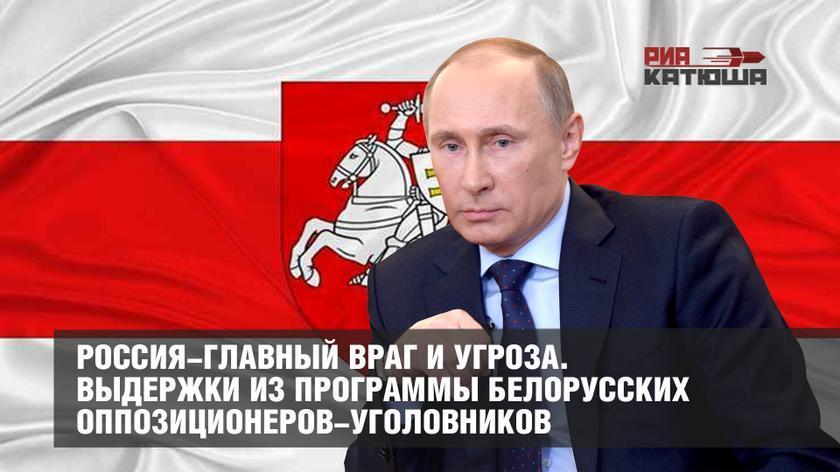 Выдержки из программы белорусских оппозиционеров-уголовников: Россия – главный враг и угроза