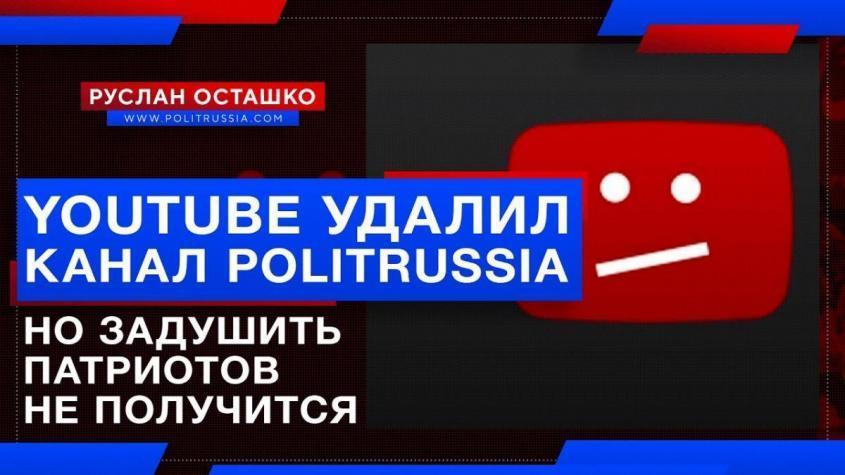 Вражеский YouTube удалил канал PolitRussia, но задушить патриотов России не получится
