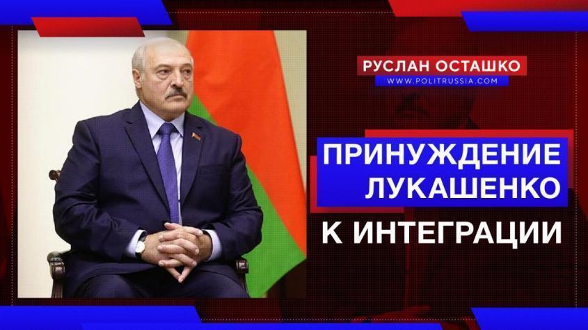 Принуждение Лукашенко к интеграции с Россией стартовало