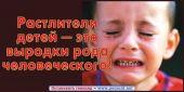 Растлители детей - это выродки рода человеческого!